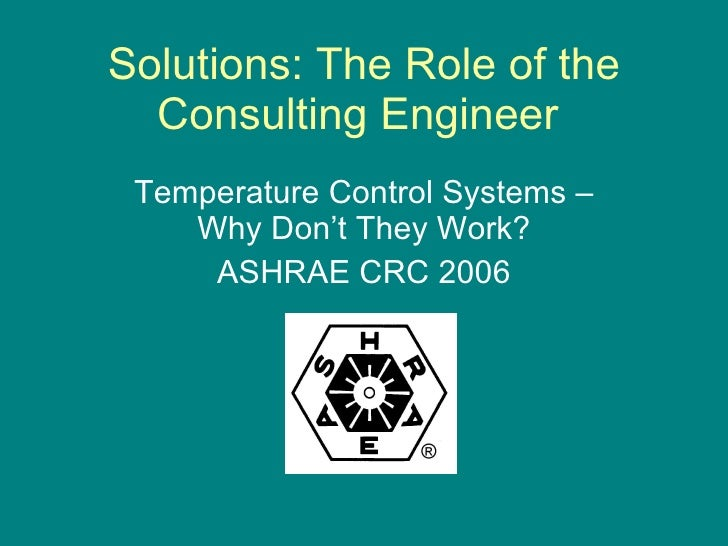 Solutions: The Role of the Consulting Engineer  Temperature Control Systems – Why Don't They Work? ASHRAE CRC 2006
