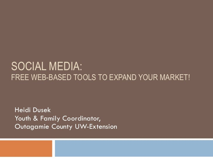 SOCIAL MEDIA:  FREE WEB-BASED TOOLS TO EXPAND YOUR MARKET! Heidi Dusek Youth & Family Coordinator,  Outagamie County UW-Ex...