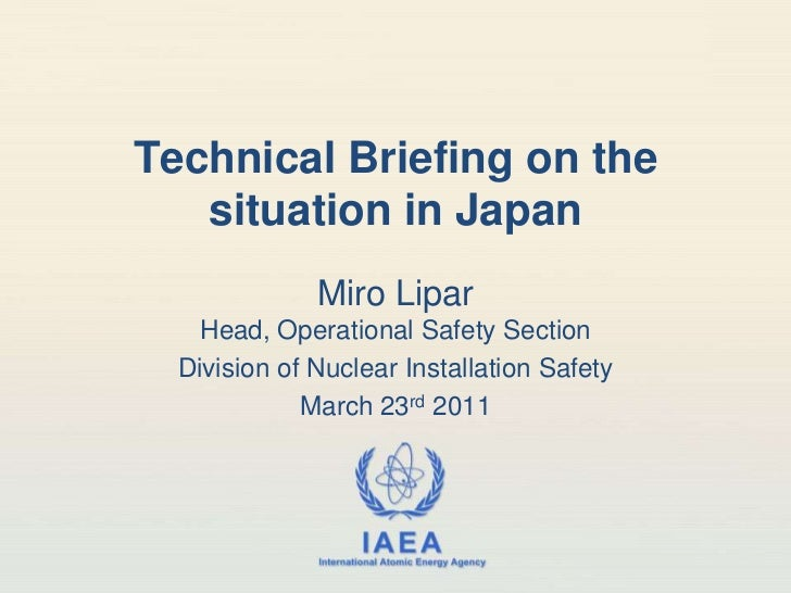 Technical Briefing on the situation in Japan<br />MiroLiparHead, Operational Safety Section<br />Division of Nuclear Insta...