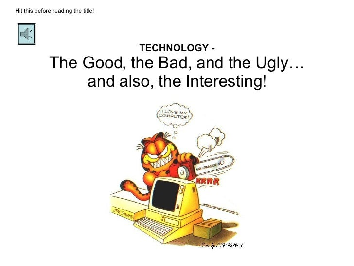 TECHNOLOGY - The Good, the Bad, and the Ugly… and also, the Interesting! Hit this before reading the title!