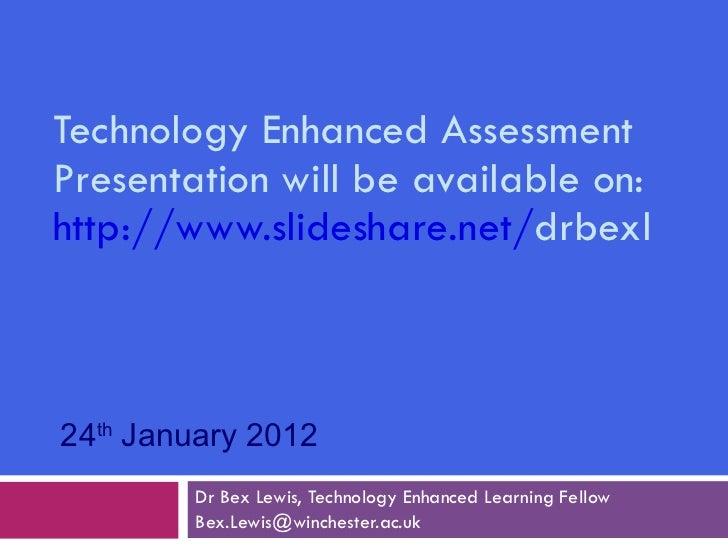 Technology Enhanced Assessment Presentation will be available on:  http://www.slideshare.net/ drbexl   Dr Bex Lewis, Techn...