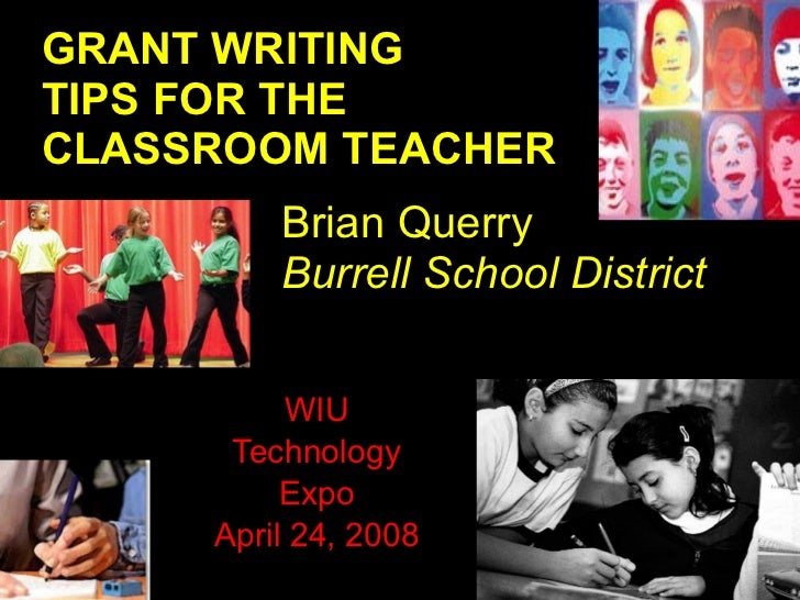 WIU Technology Expo April 24, 2008 GRANT WRITING TIPS FOR THE CLASSROOM TEACHER Brian Querry Burrell School District