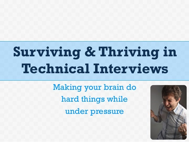 Surviving & Thriving inTechnical InterviewsMaking your brain dohard things whileunder pressure