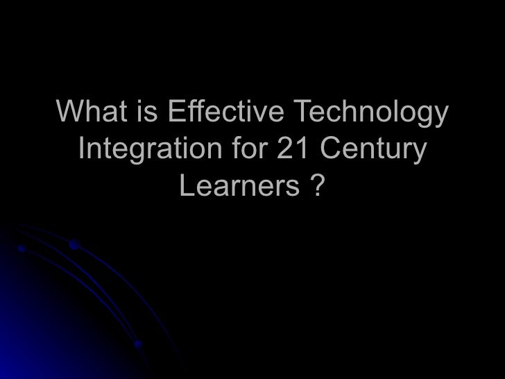 What is Effective Technology Integration for 21 Century Learners ?