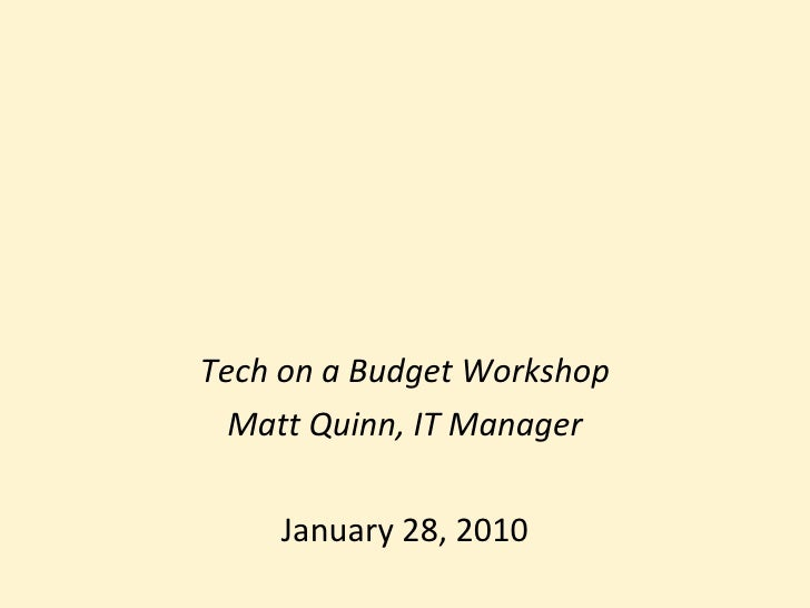 Tech on a Budget Workshop Matt Quinn, IT Manager January 28, 2010