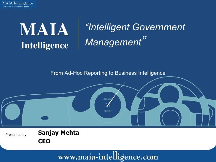 "MAIA Intelligence "" Intelligent Government Management "" Presented by Sanjay Mehta CEO From Ad-Hoc Reporting to Business In..."