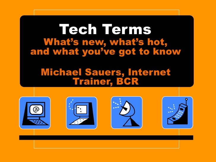 Tech Terms What's new, what's hot, and what you've got to know Michael Sauers, Internet Trainer, BCR