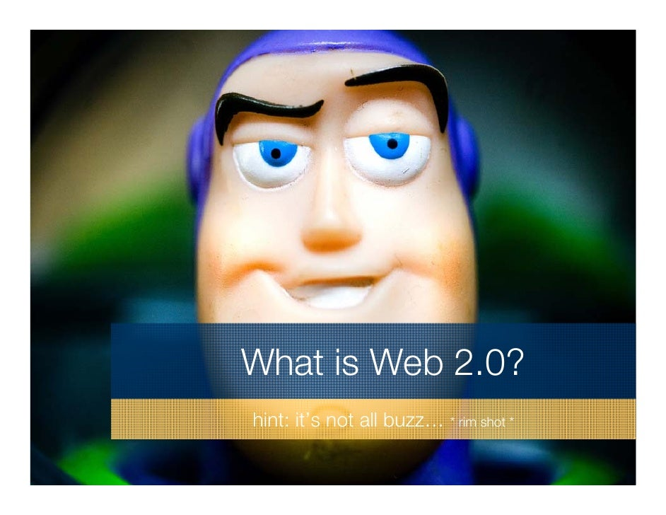 What is Web 2.0? hint: it's not all buzz… * rim shot *