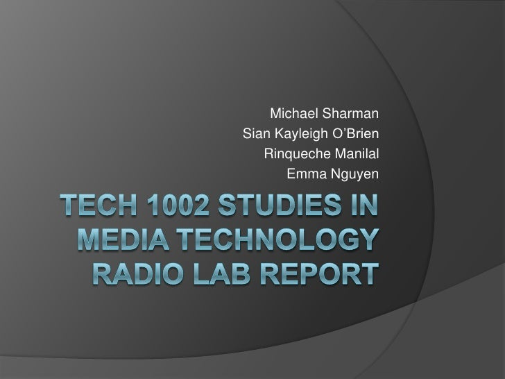 Tech 1002 Studies in Media TechnologyRadio Lab Report<br />Michael Sharman<br />Sian Kayleigh O'Brien<br />RinquecheManila...