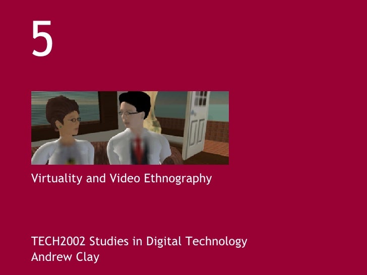 Virtuality and Video Ethnography TECH2002 Studies in Digital Technology Andrew Clay 5