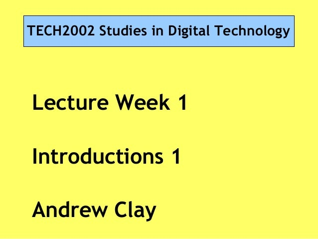 TECH2002 Studies in Digital Technology Lecture Week 1 Introductions 1 Andrew Clay