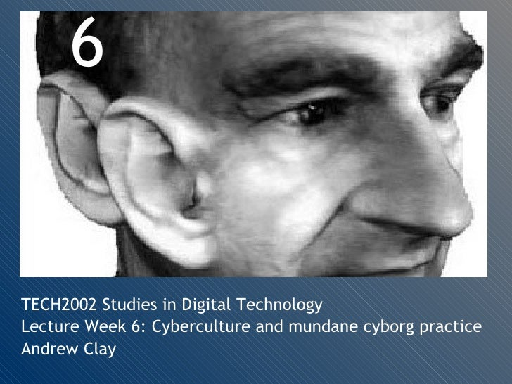 TECH2002 Studies in Digital Technology Lecture Week 6: Cyberculture and mundane cyborg practice Andrew Clay 6