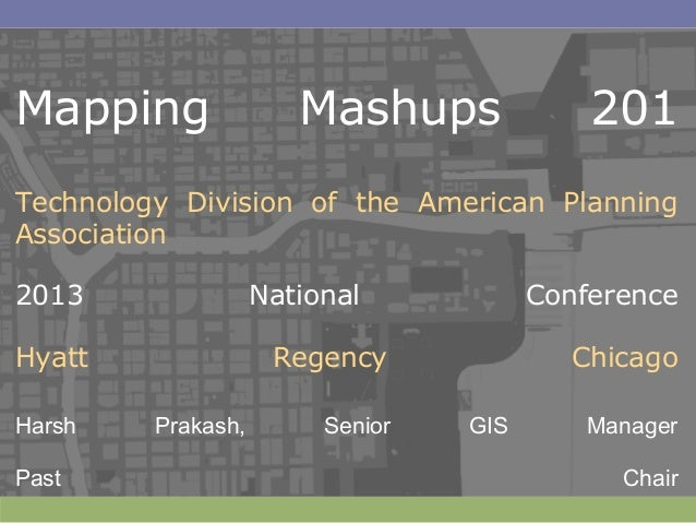 Mapping Mashups 201Technology Division of the American PlanningAssociation2013 National ConferenceHyatt Regency ChicagoHar...