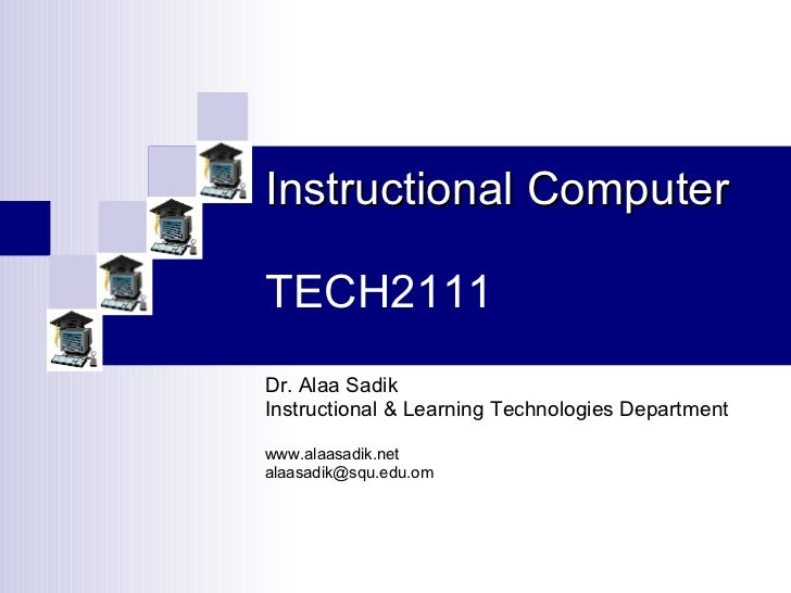 Instructional Computer TECH2111 Dr. Alaa Sadik Instructional & Learning Technologies Department www.alaasadik.net [email_a...