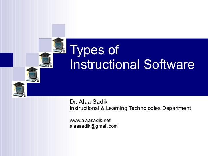 Types of  Instructional Software Dr. Alaa Sadik Instructional & Learning Technologies Department www.alaasadik.net [email_...