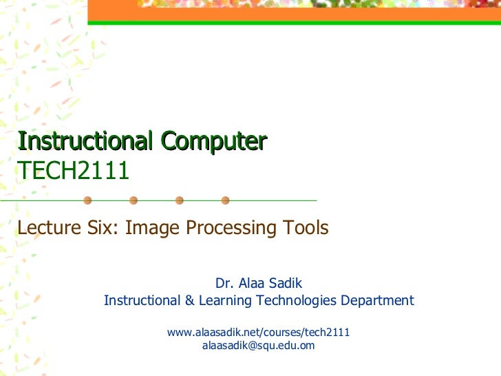 Instructional Computer TECH2111 Lecture Six: Image Processing Tools Dr. Alaa Sadik Instructional & Learning Technologies D...