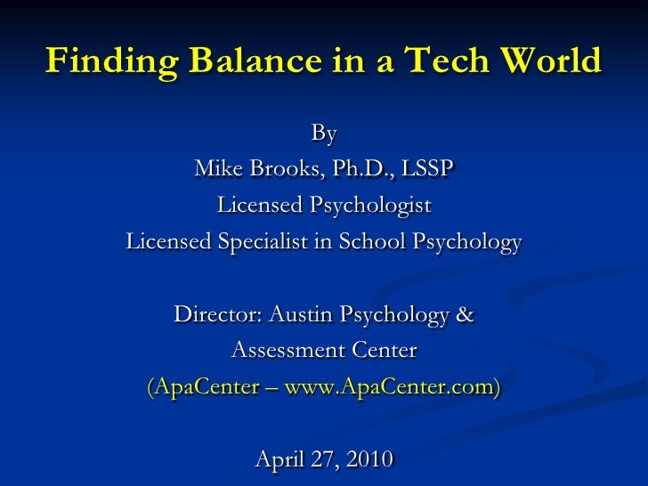 Finding Balance in a Tech World<br />By <br />Mike Brooks, Ph.D., LSSP<br />Licensed Psychologist<br />Licensed Specialist...