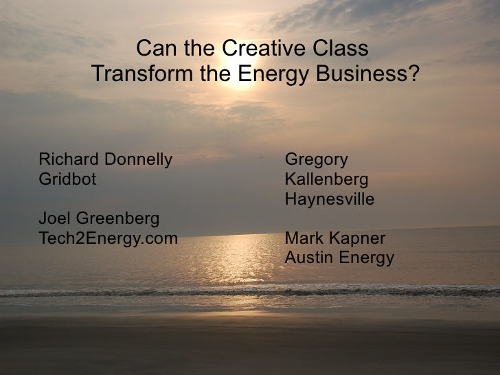 Can the Creative Class Transform the Energy Business? Richard Donnelly Gridbot Joel Greenberg Tech2Energy.com Gregory Kall...