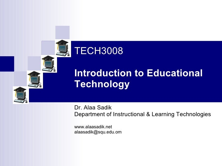 TECH3008   Introduction to Educational Technology Dr. Alaa Sadik Department of Instructional & Learning Technologies www.a...