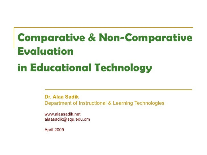 Comparative & Non-Comparative  Evaluation  in Educational Technology   Dr. Alaa Sadik Department of Instructional & Learni...