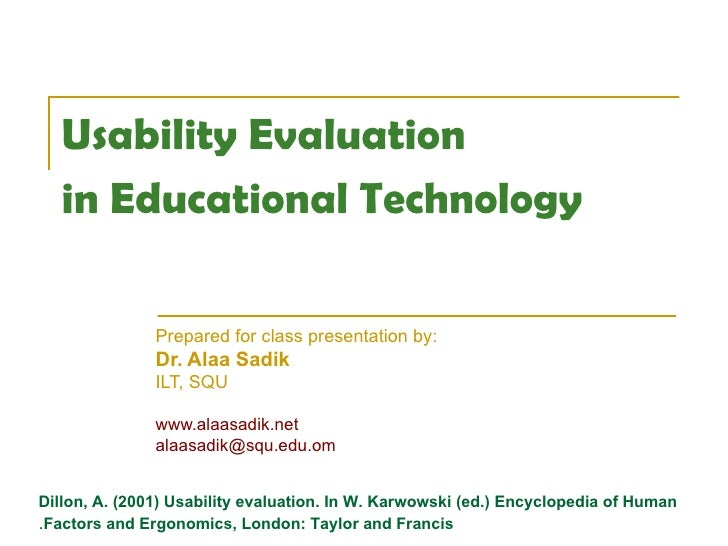Usability Evaluation  in Educational Technology   Prepared for class presentation by:  Dr. Alaa Sadik ILT, SQU www.alaasad...