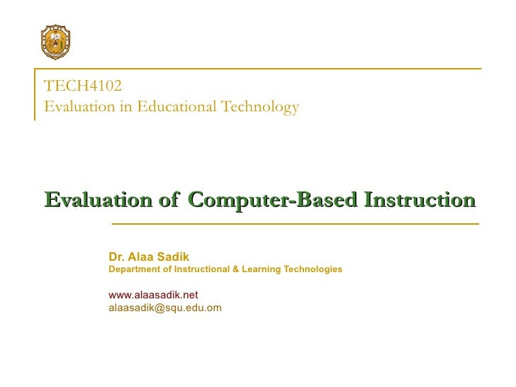 TECH4102 Evaluation in Educational Technology   Evaluation of Computer-Based Instruction   Dr. Alaa Sadik Department of In...