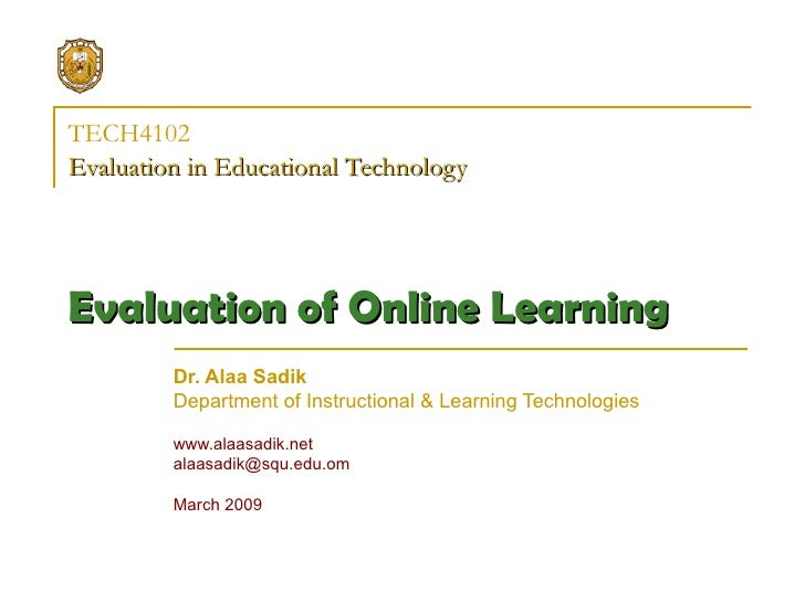 TECH4102 Evaluation in Educational Technology   Ev aluat ion of Online Learning   Dr. Alaa Sadik Department of Instruction...