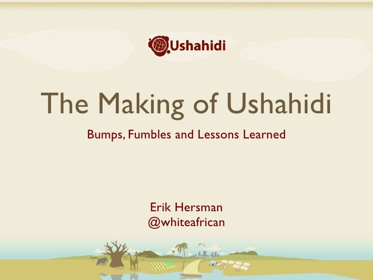 The Making of Ushahidi    Bumps, Fumbles and Lessons Learned                  Erik Hersman              @whiteafrican