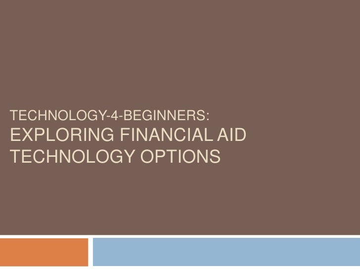 TECHNOLOGY-4-BEGINNERS: EXPLORING FINANCIAL AID TECHNOLOGY OPTIONS