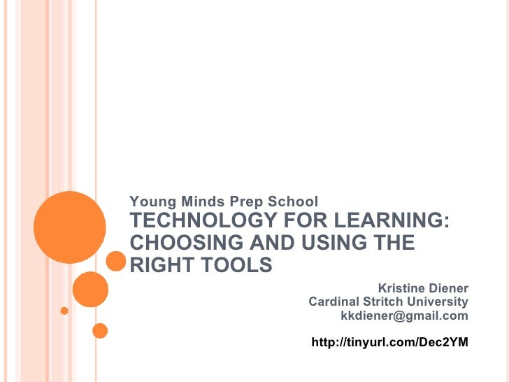 Young Minds Prep School TECHNOLOGY FOR LEARNING: CHOOSING AND USING THE RIGHT TOOLS Kristine Diener Cardinal Stritch Unive...