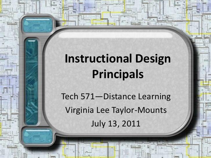 Instructional Design Principals<br />Tech 571—Distance Learning<br />Virginia Lee Taylor-Mounts<br />July 13, 2011<br />