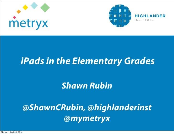 iPads in the Elementary Grades                             Shawn Rubin                     @ShawnCRubin, @highlanderinst  ...