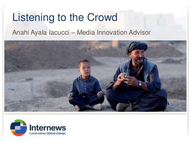 Listening to the Crowd Anahi Ayala Iacucci – Media Innovation Advisor