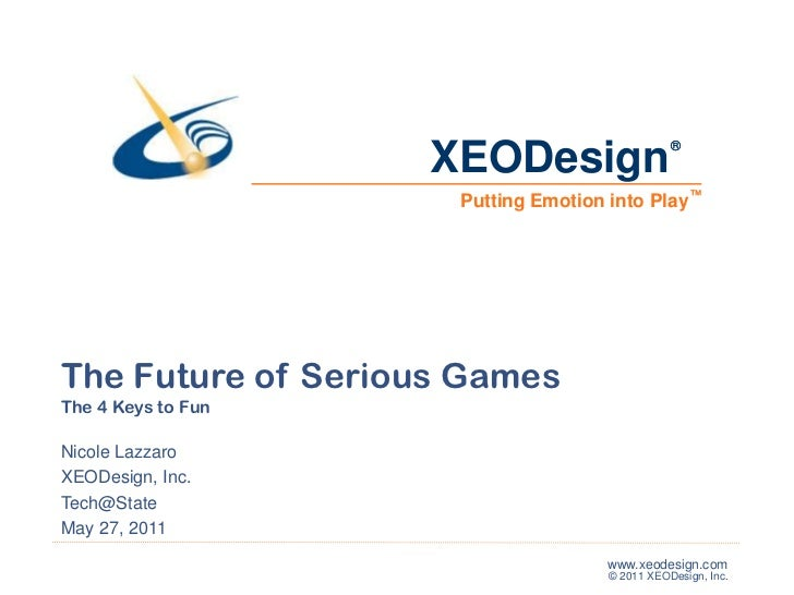 ®<br />™<br />The Future of Serious Games<br />The 4 Keys to Fun<br />Nicole Lazzaro<br />XEODesign, Inc.<br />Tech@State<...