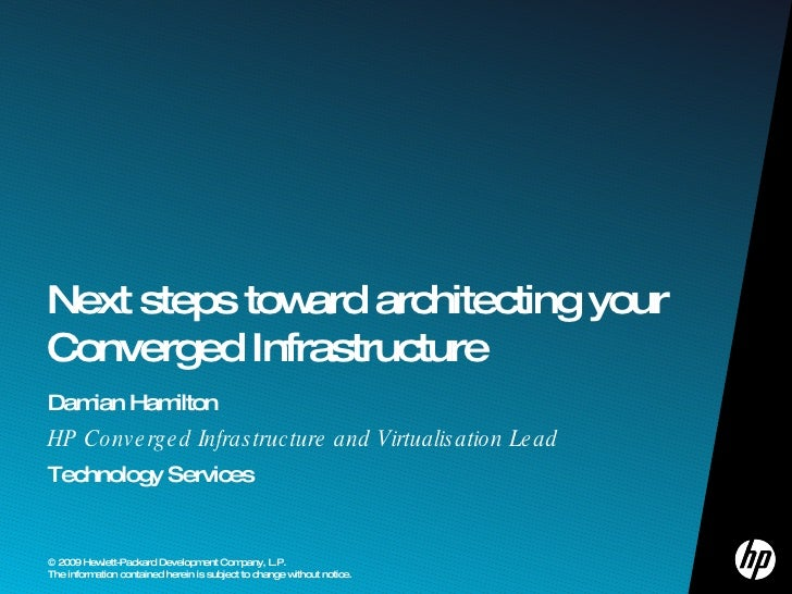 Damian Hamilton HP Converged Infrastructure and Virtualisation Lead Technology Services Next steps toward architecting you...