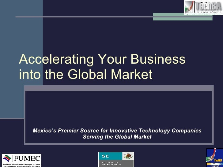 Accelerating Your Business into the Global Market Mexico's Premier Source for Innovative Technology Companies Serving the ...