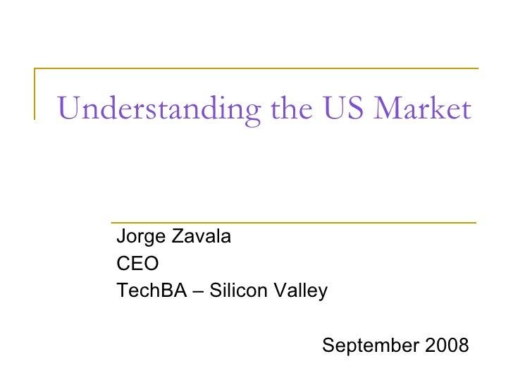 Understanding the US Market Jorge Zavala CEO TechBA – Silicon Valley September 2008