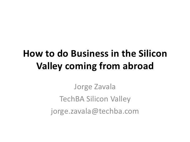How to do Business in the Silicon  Valley coming from abroad             Jorge Zavala         TechBA Silicon Valley      j...