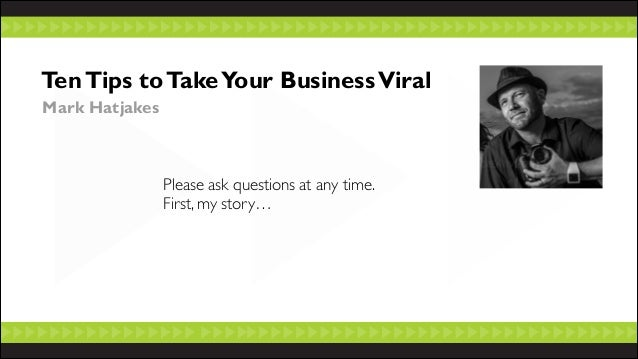 Ten Tips to Take Your Business Viral Mark Hatjakes  Please ask questions at any time.  First, my story…