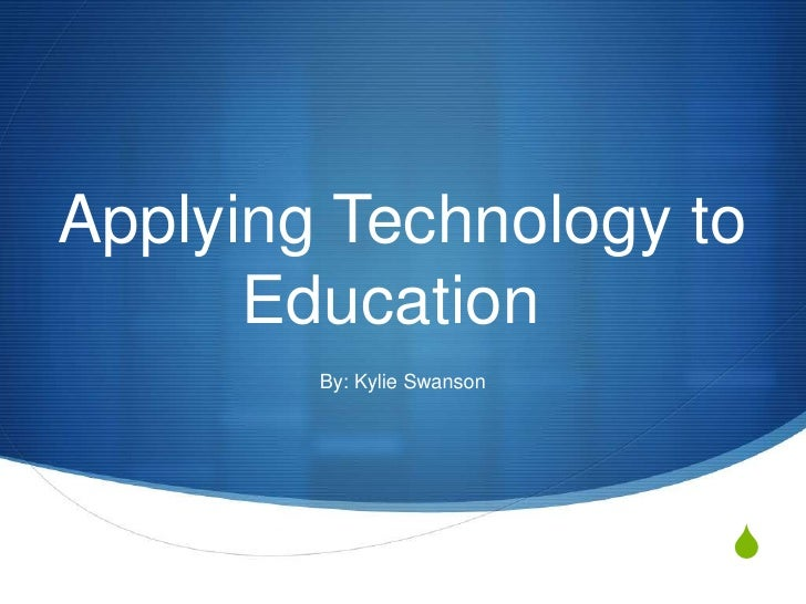 Applying Technology to Education	<br />By: Kylie Swanson<br />