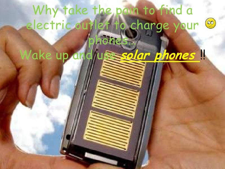 Why take the pain to find a electric outlet to charge your phones…Wake up and use solar phones !!<br />
