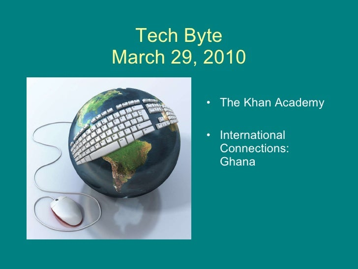 Tech Byte March 29, 2010 <ul><li>The Khan Academy </li></ul><ul><li>International Connections: Ghana </li></ul>