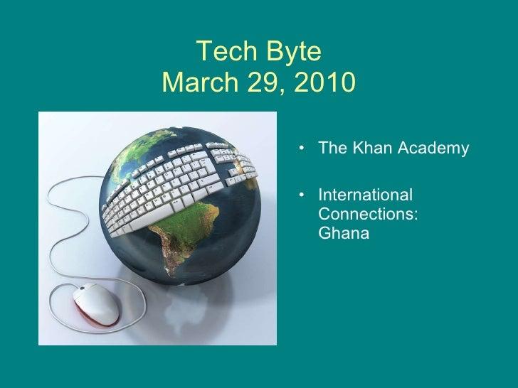 Tech Byte March 29, 2010 <ul><li>The Khan Academy </li></ul><ul><li>International Connections: Ghana </li></ul>