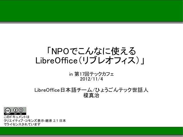 「NPOでこんなに使える            LibreOffice(リブレオフィス)」                           in 第17回テックカフェ                               2012/1...