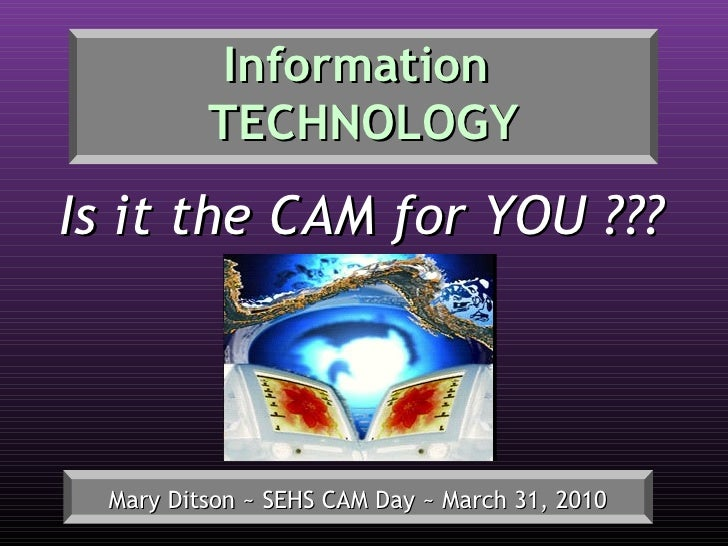 Information  TECHNOLOGY Mary Ditson ~ SEHS CAM Day ~ March 31, 2010 Is it the CAM for YOU ???