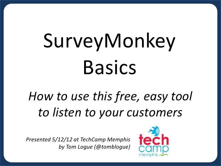 SurveyMonkey          BasicsHow to use this free, easy tool to listen to your customersPresented 5/12/12 at TechCamp Memph...