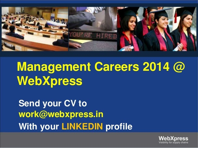 Management Careers 2014 @ WebXpress Send your CV to work@webxpress.in With your LINKEDIN profile