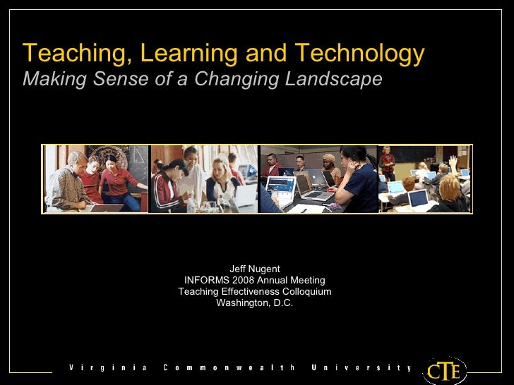 Teaching, Learning and Technology Making Sense of a Changing Landscape Jeff Nugent INFORMS 2008 Annual Meeting Teaching Ef...