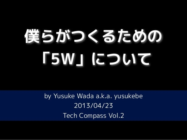 僕らがつくるための「5W」についてby Yusuke Wada a.k.a. yusukebe2013/04/23Tech Compass Vol.2