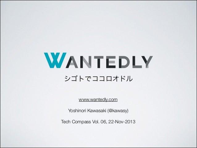 シゴトでココロオドル www.wantedly.com ! Yoshinori Kawasaki (@kawasy) ! Tech Compass Vol. 06, 22-Nov-2013